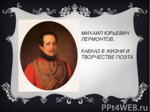 МИХАИЛ ЮРЬЕВИЧ ЛЕРМОНТОВ.КАВКАЗ В ЖИЗНИ И ТВОРЧЕСТВЕ ПОЭТА