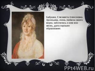 Бабушка, Елизавета Алексеевна Арсеньева, очень любила своего внука, заботилась о