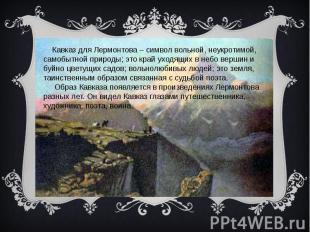 Кавказ для Лермонтова – символ вольной, неукротимой, самобытной природы; это кра