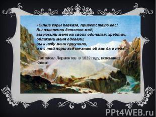 «Синие горы Кавказа, приветствую вас! Вы взлелеяли детство моё; вы носили меня н