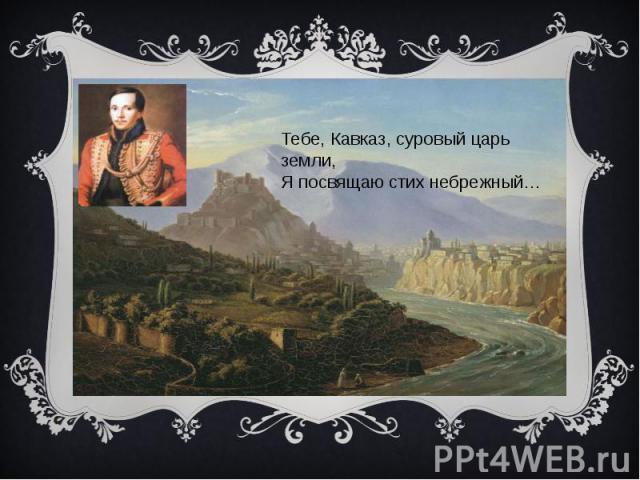 Тебе, Кавказ, суровый царь земли,Я посвящаю стих небрежный…