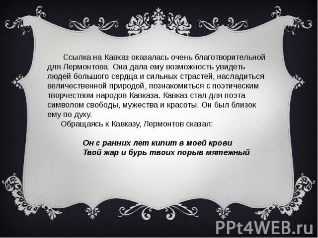 Ссылка на Кавказ оказалась очень благотворительной для Лермонтова. Она дала ему возможность увидеть людей большого сердца и сильных страстей, насладиться величественной природой, познакомиться с поэтическим творчеством народов Кавказа. Кавказ стал д…