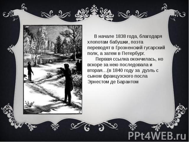 В начале 1838 года, благодаря хлопотам бабушки, поэта переводят в Грозненский гусарский полк, а затем в Петербург. Первая ссылка окончилась, но вскоре за нею последовала и вторая…(в 1840 году за дуэль с сыном французского посла Эрнестом де Барантом