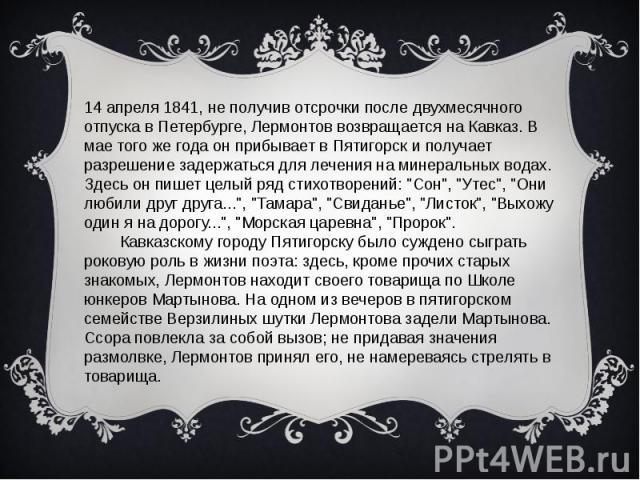 14 апреля 1841, не получив отсрочки после двухмесячного отпуска в Петербурге, Лермонтов возвращается на Кавказ. В мае того же года он прибывает в Пятигорск и получает разрешение задержаться для лечения на минеральных водах. Здесь он пишет целый ряд …