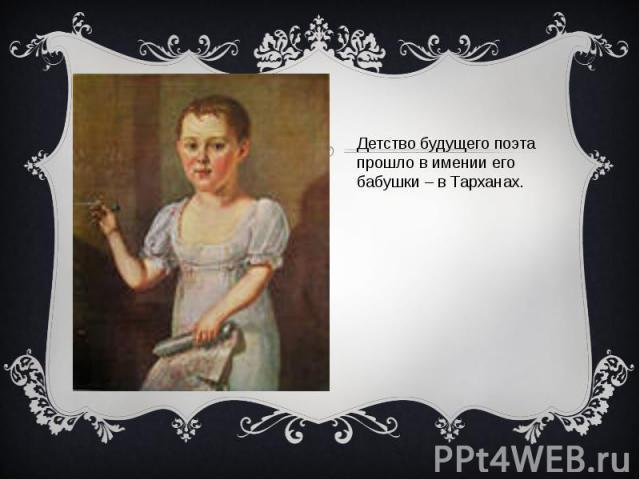 Детство будущего поэта прошло в имении егобабушки – в Тарханах.