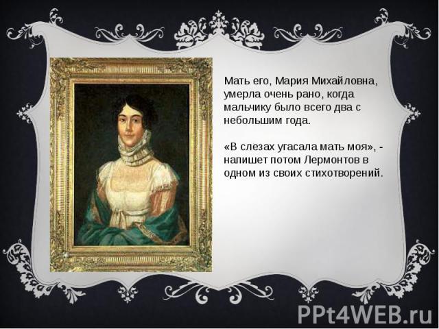 Мать его, Мария Михайловна,умерла очень рано, когда мальчику было всего два с небольшим года.«В слезах угасала мать моя», - напишет потом Лермонтов в одном из своих стихотворений.