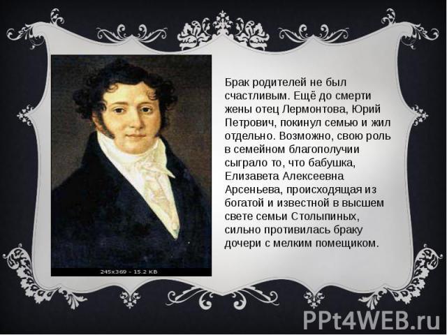 Брак родителей не был счастливым. Ещё до смерти жены отец Лермонтова, Юрий Петрович, покинул семью и жил отдельно. Возможно, свою роль в семейном благополучии сыграло то, что бабушка, Елизавета Алексеевна Арсеньева, происходящая из богатой и известн…