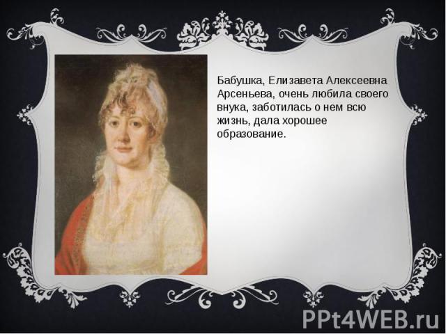 Бабушка, Елизавета Алексеевна Арсеньева, очень любила своего внука, заботилась о нем всю жизнь, дала хорошее образование.