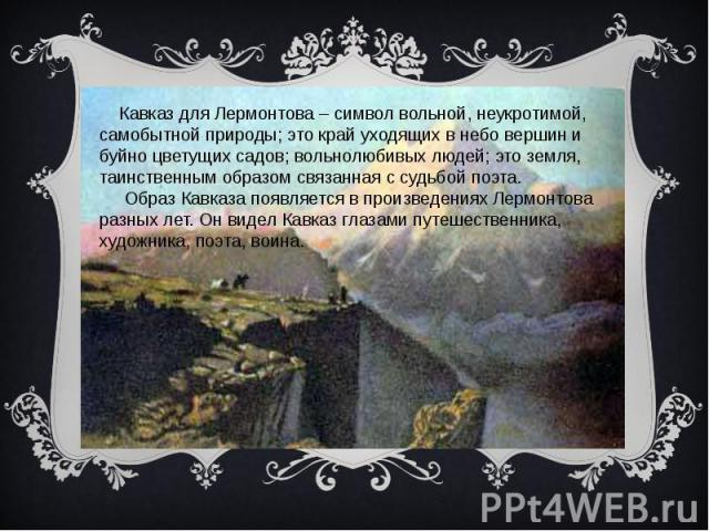 Кавказ для Лермонтова – символ вольной, неукротимой, самобытной природы; это край уходящих в небо вершин и буйно цветущих садов; вольнолюбивых людей; это земля, таинственным образом связанная с судьбой поэта. Образ Кавказа появляется в произведениях…