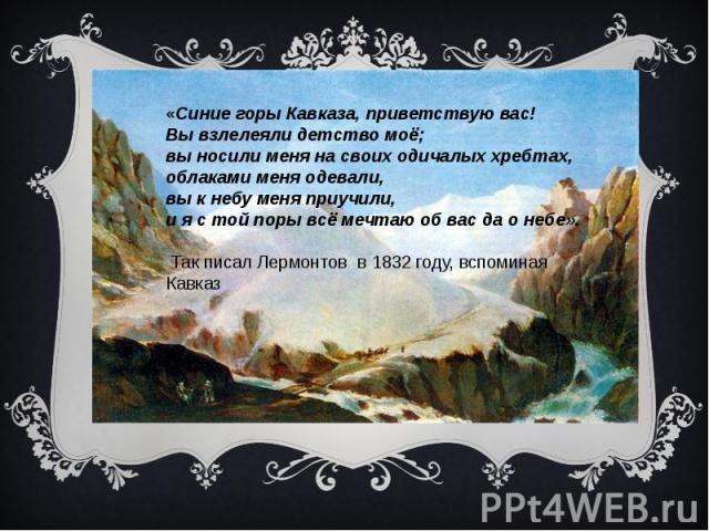 «Синие горы Кавказа, приветствую вас! Вы взлелеяли детство моё; вы носили меня на своих одичалых хребтах, облаками меня одевали, вы к небу меня приучили, и я с той поры всё мечтаю об вас да о небе». Так писал Лермонтов в 1832 году, вспоминая Кавказ