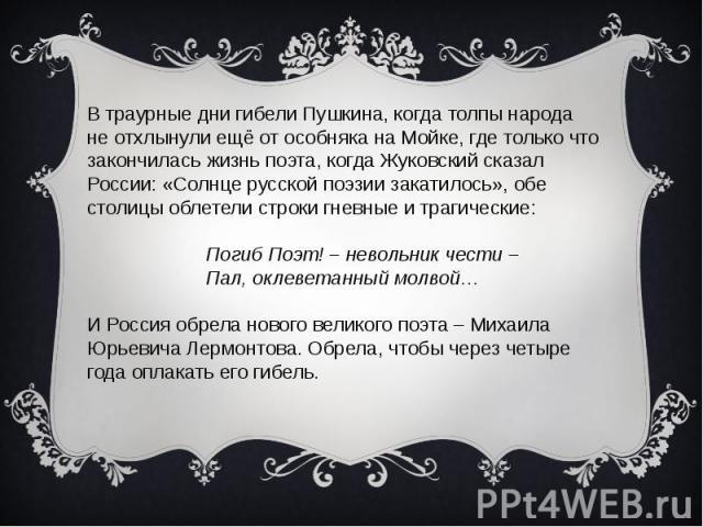 В траурные дни гибели Пушкина, когда толпы народа не отхлынули ещё от особняка на Мойке, где только что закончилась жизнь поэта, когда Жуковский сказал России: «Солнце русской поэзии закатилось», обе столицы облетели строки гневные и трагические: По…