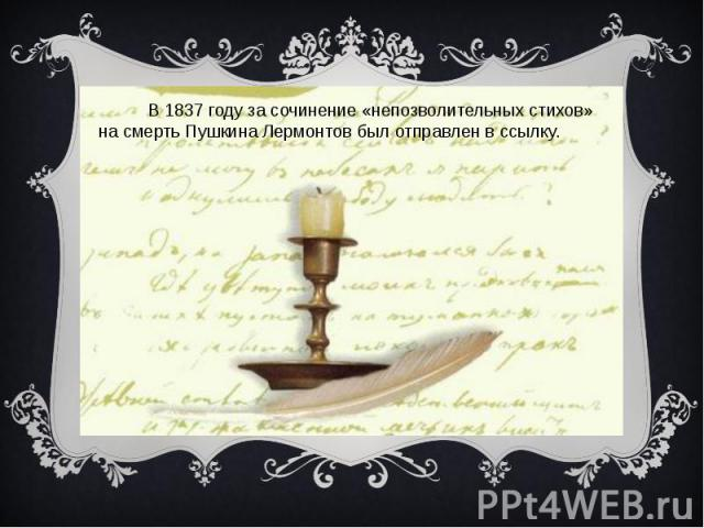 В 1837 году за сочинение «непозволительных стихов» на смерть Пушкина Лермонтов был отправлен в ссылку.