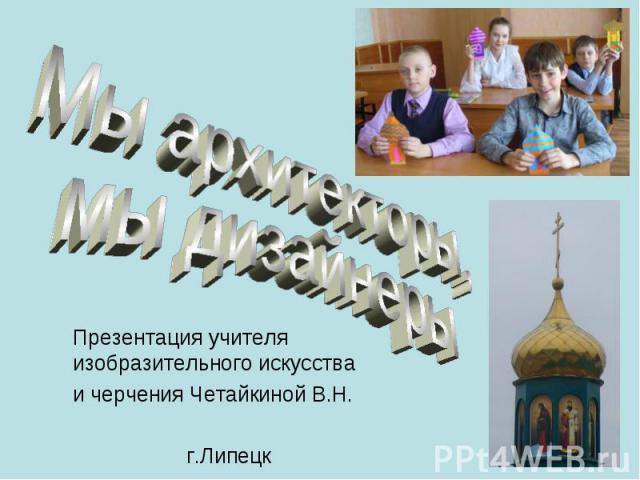 Мы архитекторы,мы дизайнеры Презентация учителя изобразительного искусстваи черчения Четайкиной В.Н. г.Липецк