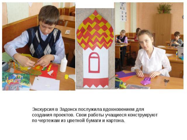Экскурсия в Задонск послужила вдохновением для создания проектов. Свои работы учащиеся конструируют по чертежам из цветной бумаги и картона.