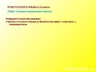 УРОК РУССКОГО ЯЗЫКА в 6 классеТЕМА: Условное наклонение глагола Ягафарова Рузиля