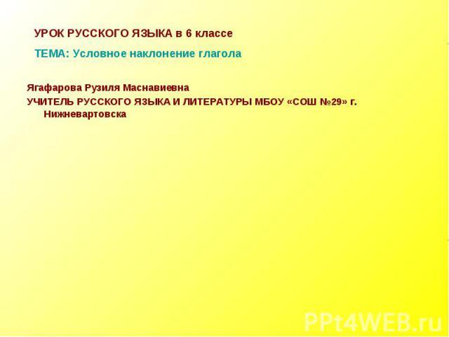 УРОК РУССКОГО ЯЗЫКА в 6 классеТЕМА: Условное наклонение глагола Ягафарова Рузиля МаснавиевнаУЧИТЕЛЬ РУССКОГО ЯЗЫКА И ЛИТЕРАТУРЫ МБОУ «СОШ №29» г. Нижневартовска