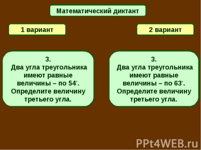 Математический диктант1 вариант2 вариант3. Два угла треугольника имеют равные величины – по 54°. Определите величину третьего угла.3. Два угла треугольника имеют равные величины – по 63°. Определите величину третьего угла.