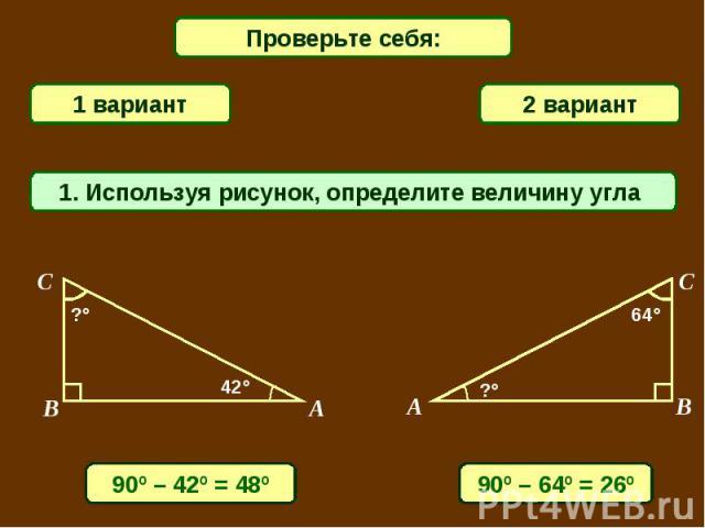 Проверьте себя: 1 вариант2 вариант1. Используя рисунок, определите величину угла 90º – 42º = 48º90º – 64º = 26º