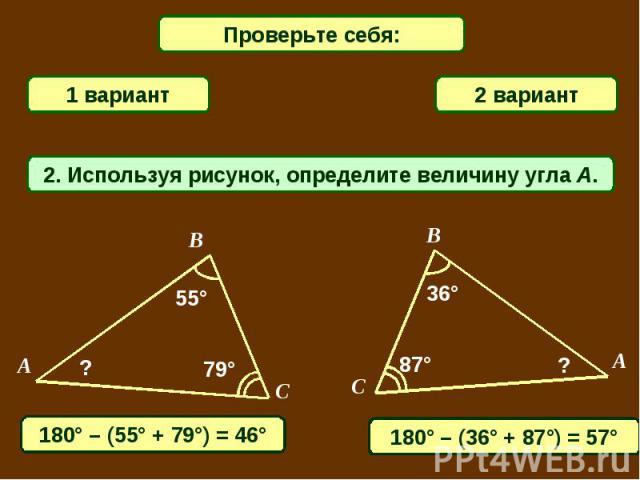 Проверьте себя:1 вариант2 вариант2. Используя рисунок, определите величину угла A.180° – (55° + 79°) = 46°180° – (36° + 87°) = 57°