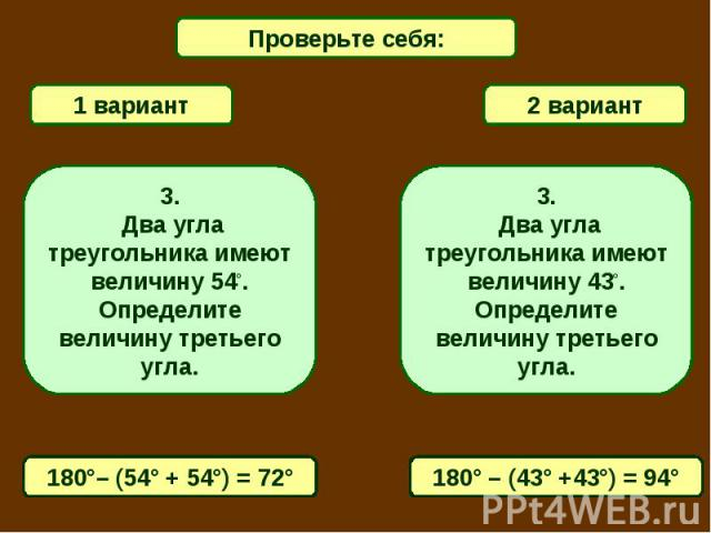 Проверьте себя:1 вариант2 вариант3. Два угла треугольника имеют величину 54°. Определите величину третьего угла.3. Два угла треугольника имеют величину 43°. Определите величину третьего угла.180°– (54° + 54°) = 72°180° – (43° +43°) = 94°