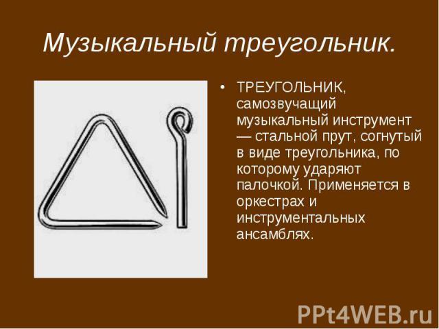 Музыкальный треугольник. ТРЕУГОЛЬНИК, самозвучащий музыкальный инструмент — стальной прут, согнутый в виде треугольника, по которому ударяют палочкой. Применяется в оркестрах и инструментальных ансамблях.