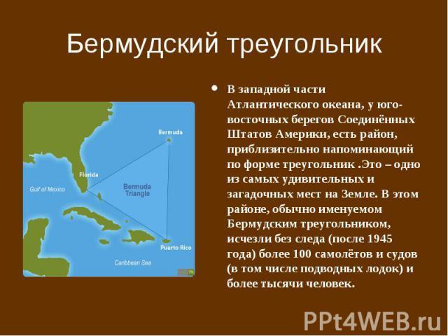 Бермудский треугольник В западной части Атлантического океана, у юго-восточных берегов Соединённых Штатов Америки, есть район, приблизительно напоминающий по форме треугольник .Это – одно из самых удивительных и загадочных мест на Земле. В этом райо…