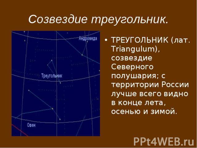 Созвездие треугольник. ТРЕУГОЛЬНИК (лат. Triangulum), созвездие Северного полушария; с территории России лучше всего видно в конце лета, осенью и зимой.
