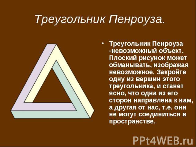 Треугольник Пенроуза. Треугольник Пенроуза -невозможный объект. Плоский рисунок может обманывать, изображая невозможное. Закройте одну из вершин этого треугольника, и станет ясно, что одна из его сторон направлена к нам, а другая от нас, т.е. они не…