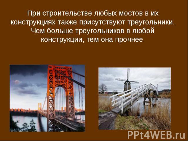 При строительстве любых мостов в их конструкциях также присутствуют треугольники.Чем больше треугольников в любой конструкции, тем она прочнее.