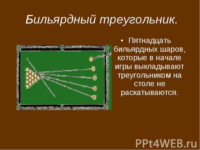 Бильярдный треугольник. Пятнадцать бильярдных шаров, которые в начале игры выкладывают треугольником на столе не раскатываются.