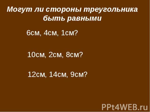 Могут ли стороны треугольника быть равными 6см, 4см, 1см? 10см, 2см, 8см? 12см, 14см, 9см?