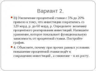 Вариант 2. В) Увеличение процентной ставки с 5% до 20% привело к тому, что инвес