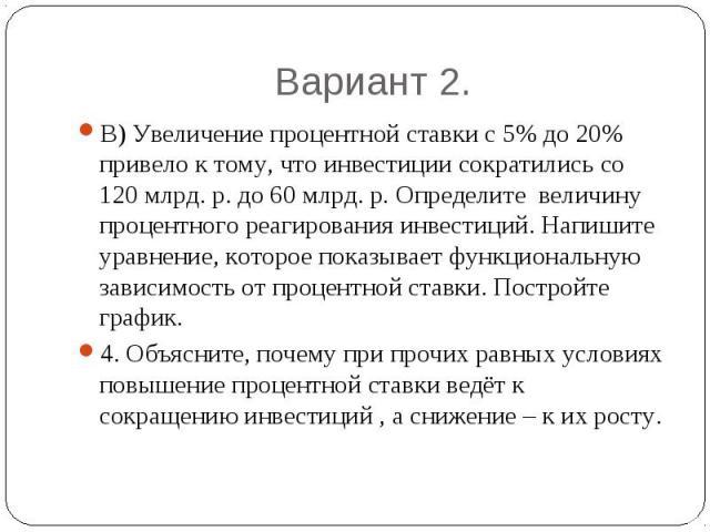 Вариант 2. В) Увеличение процентной ставки с 5% до 20% привело к тому, что инвестиции сократились со 120 млрд. р. до 60 млрд. р. Определите величину процентного реагирования инвестиций. Напишите уравнение, которое показывает функциональную зависимос…
