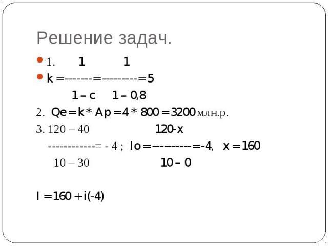 Решение задач. 1. 1 1k = -------= ---------= 5 1 – c 1 – 0,82. Qe = k * Ap = 4 * 800 = 3200 млн.р.3. 120 – 40 120-x ------------= - 4 ; Io = ----------= -4, x = 160 10 – 30 10 – 0I = 160 + i(-4)
