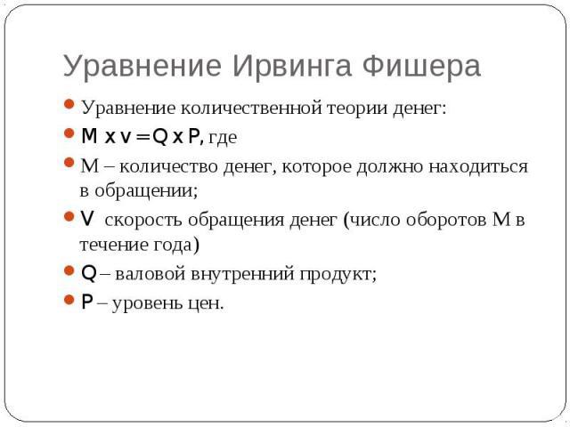 Уравнение Ирвинга Фишера Уравнение количественной теории денег:M x v = Q x P, гдеМ – количество денег, которое должно находиться в обращении;V скорость обращения денег (число оборотов М в течение года)Q – валовой внутренний продукт;P – уровень цен.