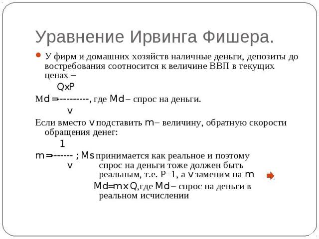 Уравнение Ирвинга Фишера. У фирм и домашних хозяйств наличные деньги, депозиты до востребования соотносится к величине ВВП в текущих ценах – QxPМd =----------, где Md – спрос на деньги. v Если вместо v подставить m – величину, обратную скорости обра…