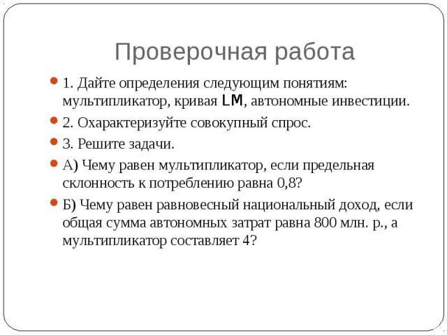 Проверочная работа 1. Дайте определения следующим понятиям: мультипликатор, кривая LM, автономные инвестиции.2. Охарактеризуйте совокупный спрос.3. Решите задачи.А) Чему равен мультипликатор, если предельная склонность к потреблению равна 0,8?Б) Чем…