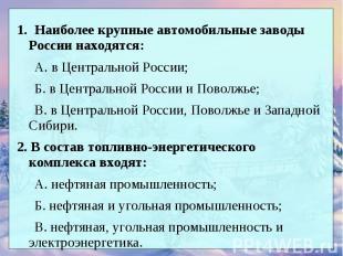 1. Наиболее крупные автомобильные заводы России находятся: А. в Центральной Росс