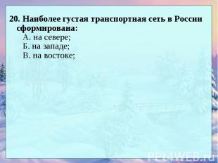 20. Наиболее густая транспортная сеть в России сформирована: А. на севере; Б. на