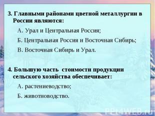 3. Главными районами цветной металлургии в России являются: А. Урал и Центральна