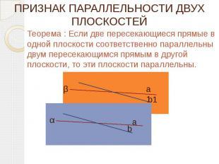 ПРИЗНАК ПАРАЛЛЕЛЬНОСТИ ДВУХ ПЛОСКОСТЕЙ Теорема : Если две пересекающиеся прямые