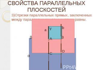 СВОЙСТВА ПАРАЛЛЕЛЬНЫХ ПЛОСКОСТЕЙ 3)Отрезки параллельных прямых, заключенных межд