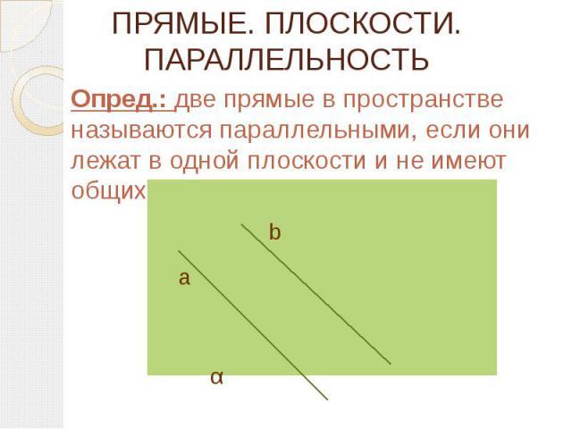 ПРЯМЫЕ. ПЛОСКОСТИ. ПАРАЛЛЕЛЬНОСТЬ Опред.: две прямые в пространстве называются параллельными, если они лежат в одной плоскости и не имеют общих точек.