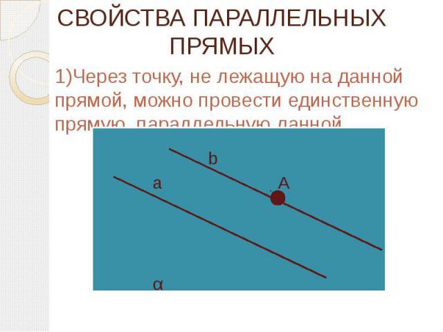 СВОЙСТВА ПАРАЛЛЕЛЬНЫХ ПРЯМЫХ 1)Через точку, не лежащую на данной прямой, можно провести единственную прямую, параллельную данной.