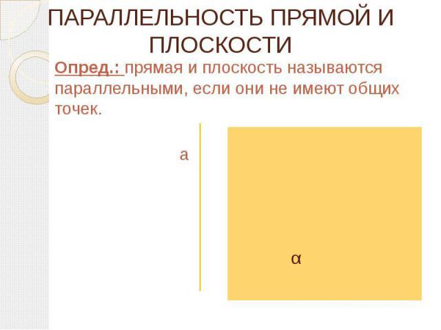 ПАРАЛЛЕЛЬНОСТЬ ПРЯМОЙ И ПЛОСКОСТИ Опред.: прямая и плоскость называются параллельными, если они не имеют общих точек.