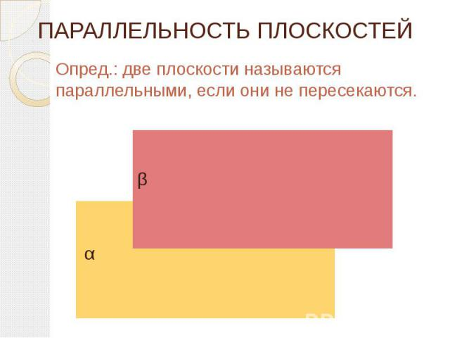 ПАРАЛЛЕЛЬНОСТЬ ПЛОСКОСТЕЙ Опред.: две плоскости называются параллельными, если они не пересекаются.
