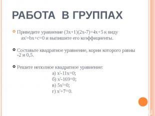 РАБОТА В ГРУППАХ Приведите уравнение (3х+1)(2х-7)=4х+5 к виду ax2+bx+c=0 и выпиш