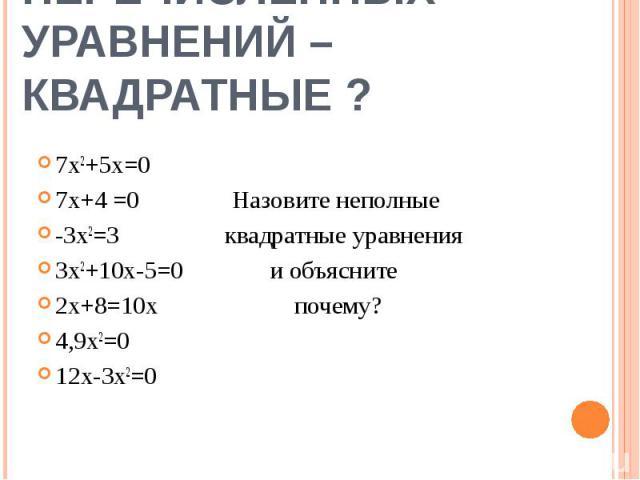 Какие из перечисленныхуравнений – квадратные ? 7х2+5х=07х+4 =0 Назовите неполные-3х2=3 квадратные уравнения3х2+10x-5=0 и объясните 2х+8=10х почему?4,9х2=012х-3х2=0