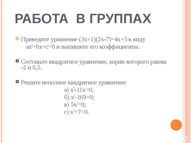 РАБОТА В ГРУППАХ Приведите уравнение (3х+1)(2х-7)=4х+5 к виду ax2+bx+c=0 и выпишите его коэффициенты.Составьте квадратное уравнение, корни которого равны -2 и 0,5.Решите неполное квадратное уравнение: а) х2-11х=0; б) х2-169=0; в) 5х2=0; г) х2+7=0.