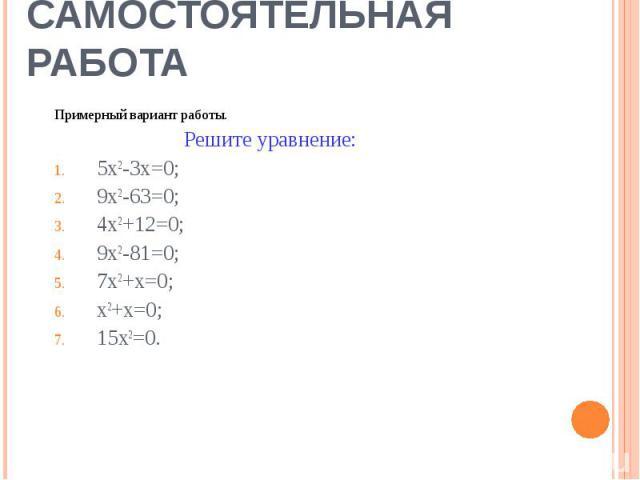 Самостоятельная работа Примерный вариант работы. Решите уравнение:5х2-3х=0;9х2-63=0;4х2+12=0;9х2-81=0;7х2+х=0;х2+х=0;15х2=0.